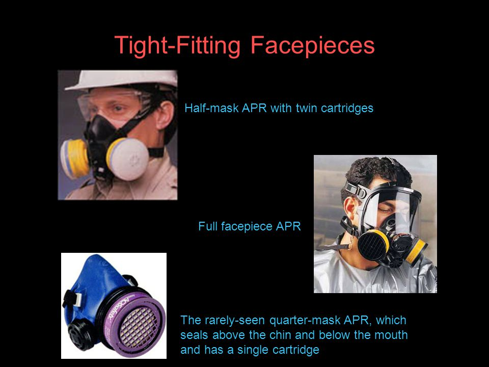 Tight-Fitting Facepieces Half-mask APR with twin cartridges Full facepiece APR The rarely-seen quarter-mask APR, which seals above the chin and below the mouth and has a single cartridge