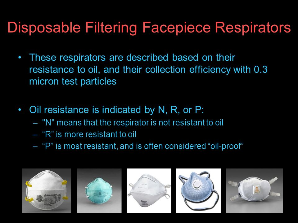 Disposable Filtering Facepiece Respirators These respirators are described based on their resistance to oil, and their collection efficiency with 0.3 micron test particles Oil resistance is indicated by N, R, or P: – N means that the respirator is not resistant to oil –R is more resistant to oil –P is most resistant, and is often considered oil-proof