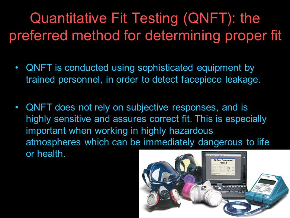 Quantitative Fit Testing (QNFT): the preferred method for determining proper fit QNFT is conducted using sophisticated equipment by trained personnel, in order to detect facepiece leakage.