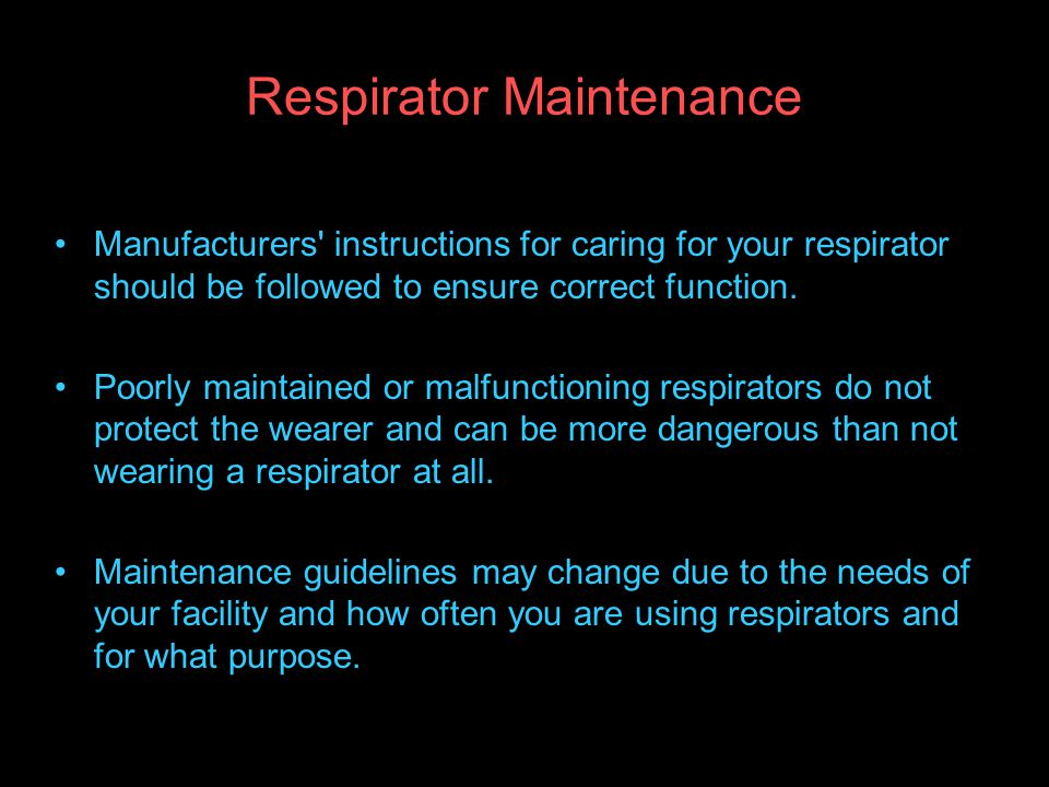 Respirator Maintenance Manufacturers instructions for caring for your respirator should be followed to ensure correct function.