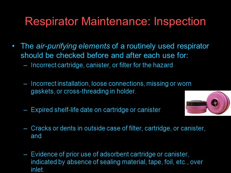 Respirator Maintenance: Inspection The air-purifying elements of a routinely used respirator should be checked before and after each use for: –Incorrect cartridge, canister, or filter for the hazard –Incorrect installation, loose connections, missing or worn gaskets, or cross-threading in holder.