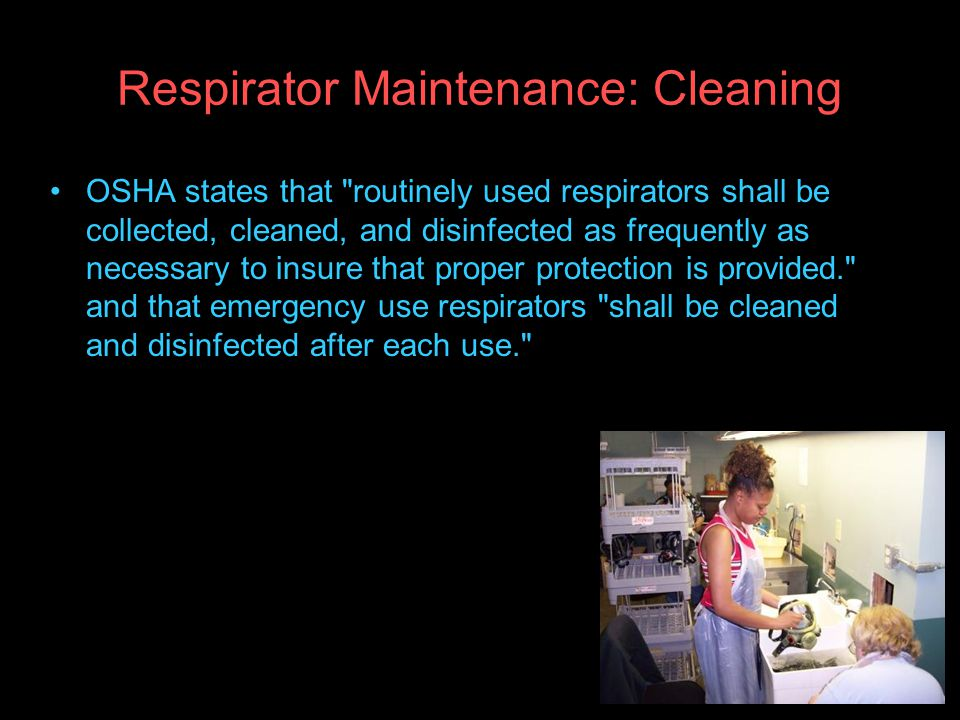 Respirator Maintenance: Cleaning OSHA states that routinely used respirators shall be collected, cleaned, and disinfected as frequently as necessary to insure that proper protection is provided. and that emergency use respirators shall be cleaned and disinfected after each use.