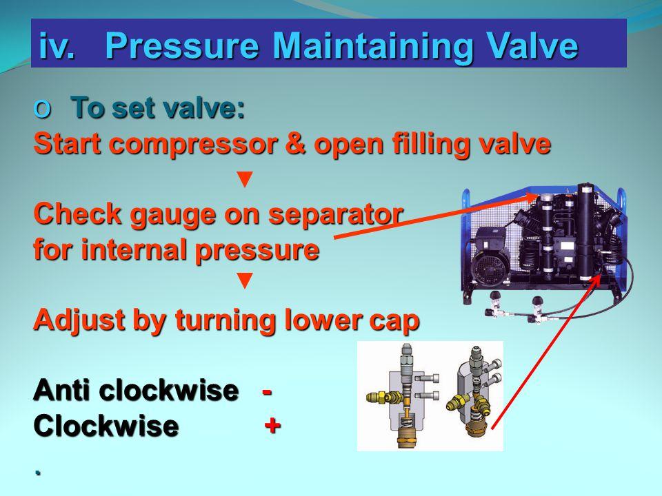 iv.Pressure Maintaining Valve o To set valve: Start compressor & open filling valve Check gauge on separator for internal pressure Adjust by turning l
