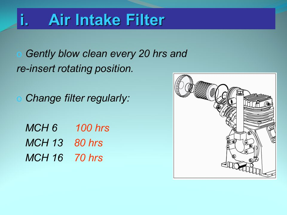 o Gently blow clean every 20 hrs and re-insert rotating position. o Change filter regularly: MCH 6 100 hrs MCH 13 80 hrs MCH 16 70 hrs i.Air Intake Fi