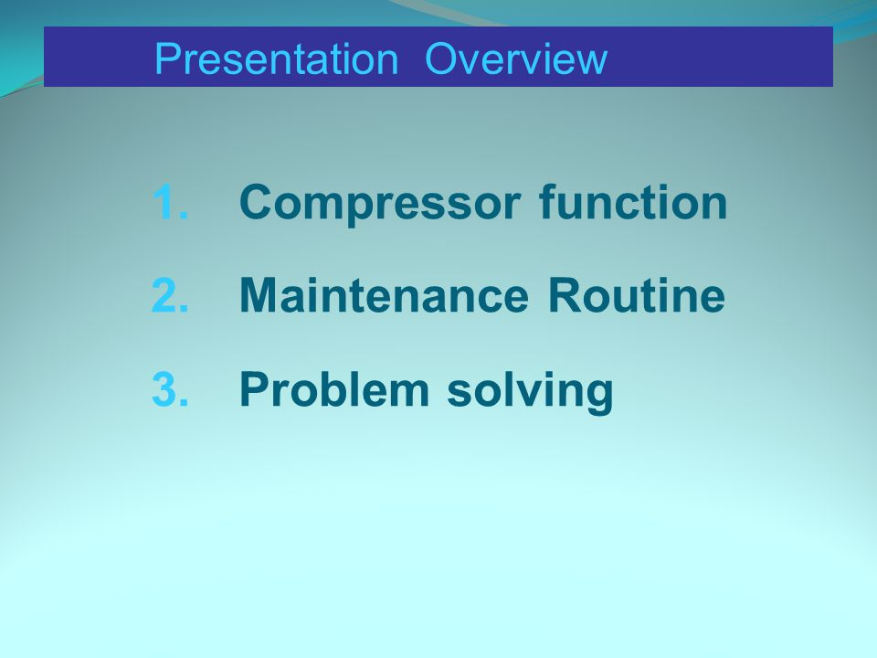 Presentation Overview 1.Compressor function 2.Maintenance Routine 3.Problem solving