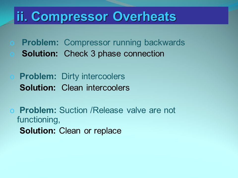 o Problem: Compressor running backwards o Solution: Check 3 phase connection o Problem: Dirty intercoolers Solution: Clean intercoolers o Problem: Suction /Release valve are not functioning, Solution: Clean or replace ii.