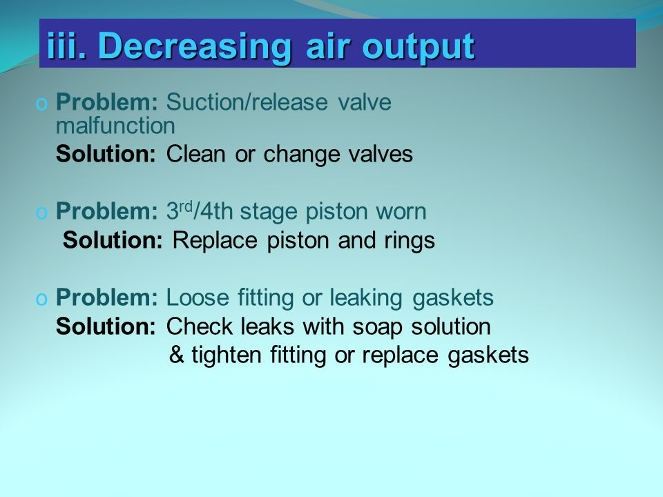 o Problem: Suction/release valve malfunction Solution: Clean or change valves o Problem: 3 rd /4th stage piston worn Solution: Replace piston and rings o Problem: Loose fitting or leaking gaskets Solution: Check leaks with soap solution & tighten fitting or replace gaskets iii.
