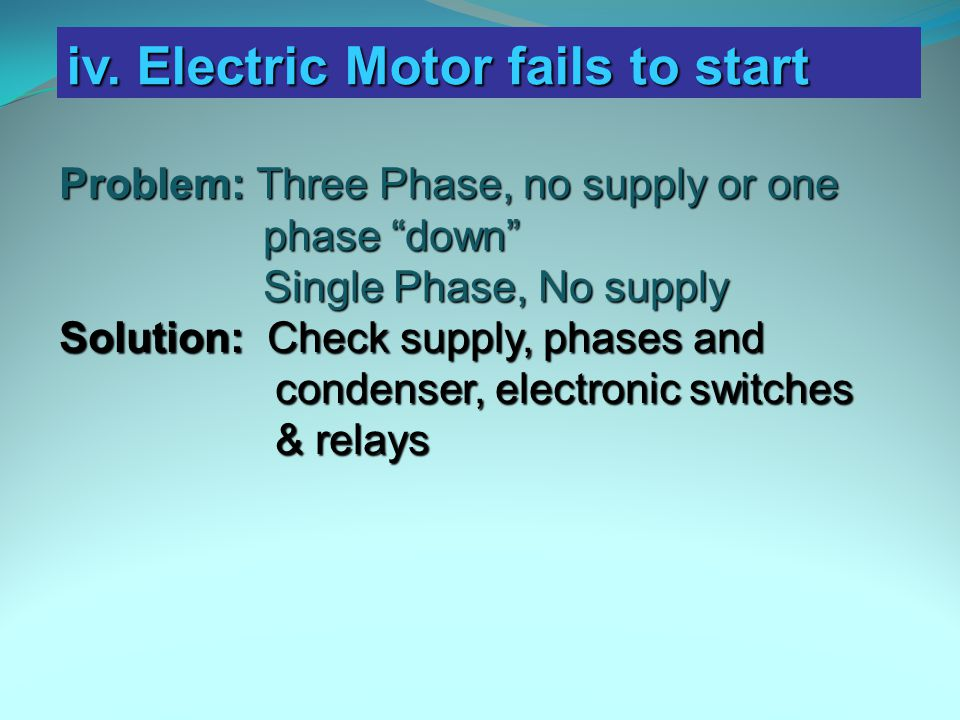 iv. Electric Motor fails to start Problem: Three Phase, no supply or one phase down Single Phase, No supply Single Phase, No supply Solution: Check su