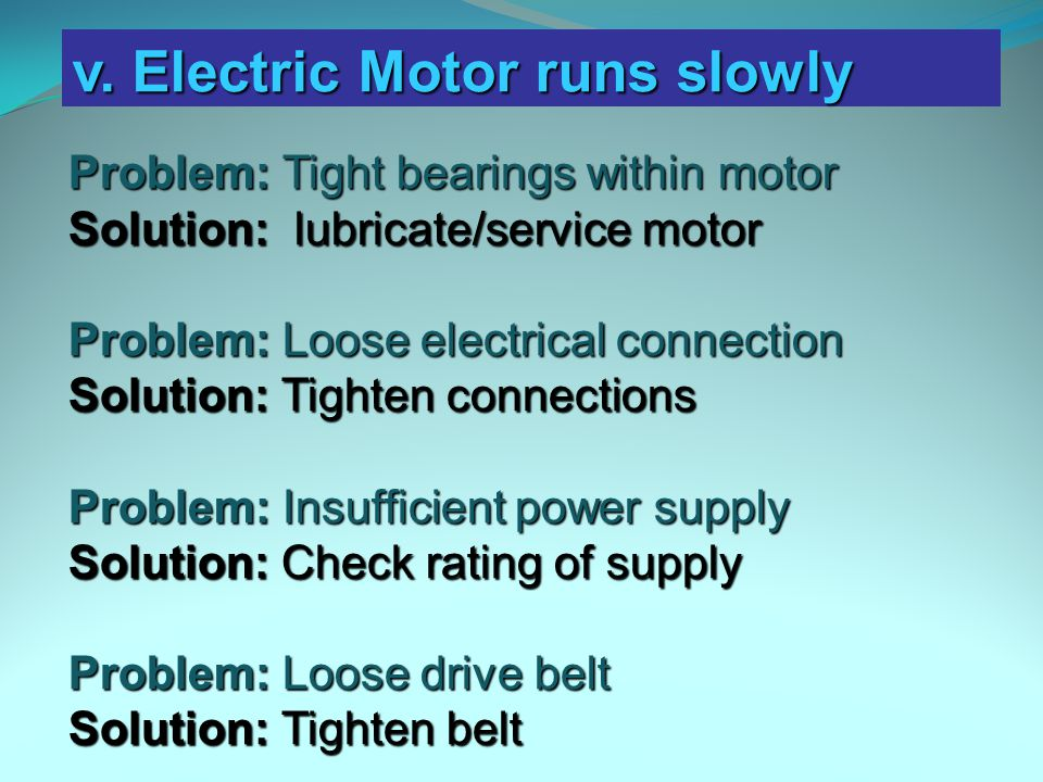Problem: Tight bearings within motor Solution: lubricate/service motor Problem: Loose electrical connection Solution: Tighten connections Problem: Insufficient power supply Solution: Check rating of supply Problem: Loose drive belt Solution: Tighten belt v.
