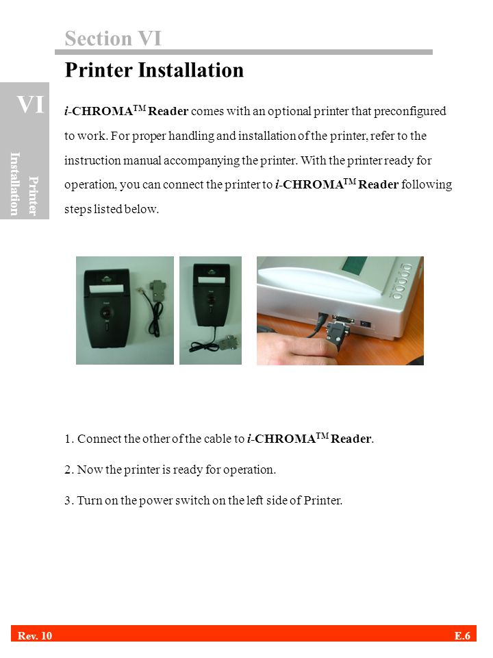 Section VI Printer Installation i-CHROMA TM Reader comes with an optional printer that preconfigured to work. For proper handling and installation of