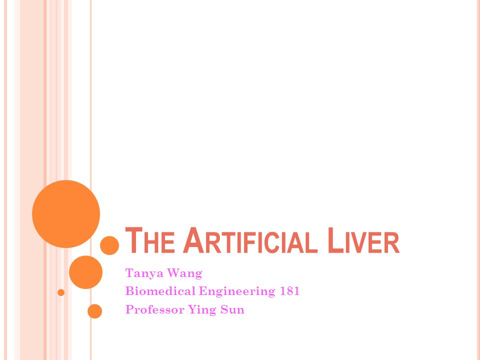 T HE A RTIFICIAL L IVER Tanya Wang Biomedical Engineering 181 Professor Ying Sun