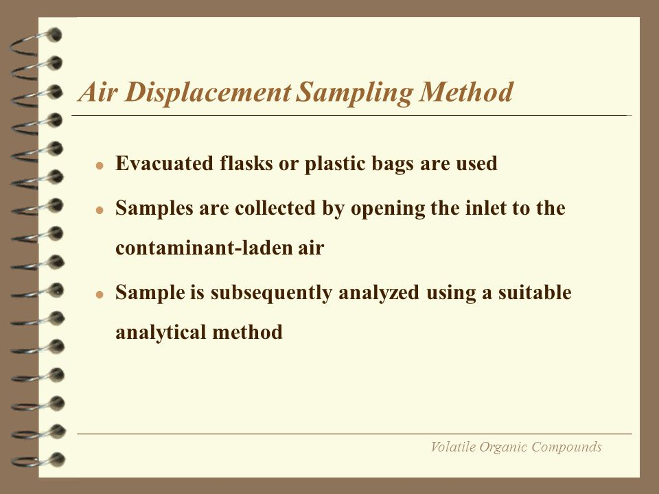 Volatile Organic Compounds Condensation Sampling Method l Air is passed through a U-tube or a suitable container l Sample is subsequently cooled to below the boiling point of the pollutant l In most cases a liquid nitrogen cryogenic trap is used.