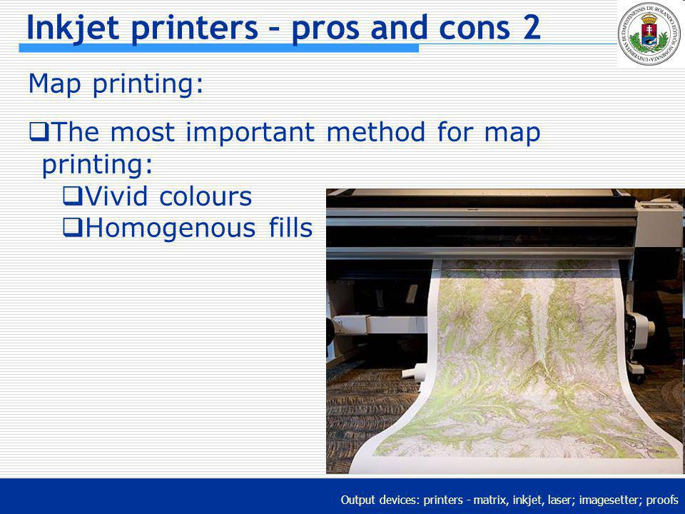 Output devices: printers - matrix, inkjet, laser; imagesetter; proofs Inkjet printers – pros and cons 2 Map printing: The most important method for ma