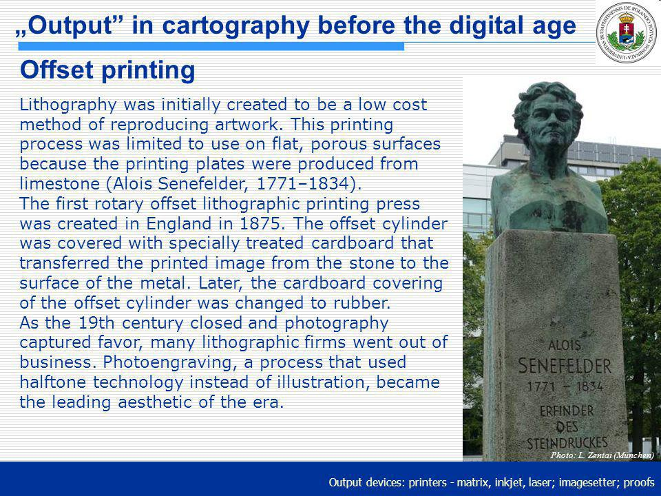 Output devices: printers - matrix, inkjet, laser; imagesetter; proofs Output in cartography before the digital age Offset printing Lithography was ini