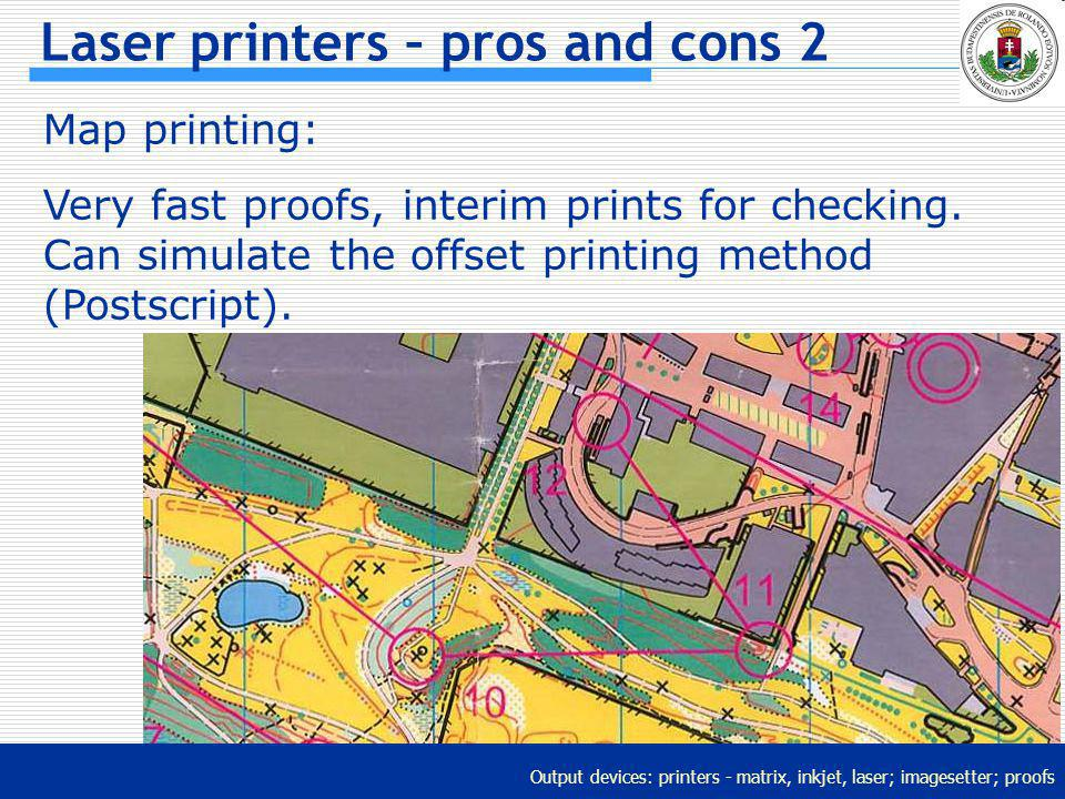Output devices: printers - matrix, inkjet, laser; imagesetter; proofs Laser printers – pros and cons 2 Map printing: Very fast proofs, interim prints