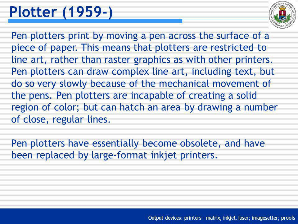Output devices: printers - matrix, inkjet, laser; imagesetter; proofs Plotter (1959-) Pen plotters print by moving a pen across the surface of a piece
