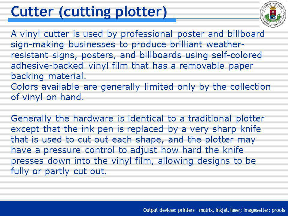 Output devices: printers - matrix, inkjet, laser; imagesetter; proofs Cutter (cutting plotter) A vinyl cutter is used by professional poster and billb