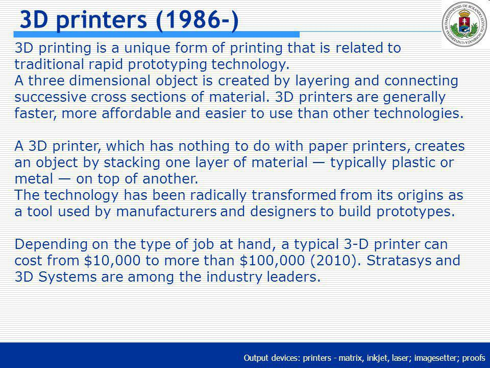 Output devices: printers - matrix, inkjet, laser; imagesetter; proofs 3D printers (1986-) 3D printing is a unique form of printing that is related to