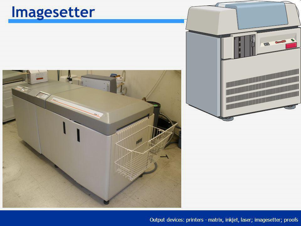 Output devices: printers - matrix, inkjet, laser; imagesetter; proofs Imagesetter