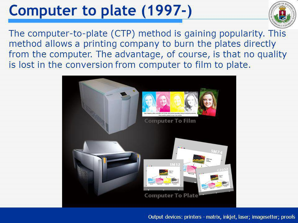 Output devices: printers - matrix, inkjet, laser; imagesetter; proofs Computer to plate (1997-) The computer-to-plate (CTP) method is gaining populari