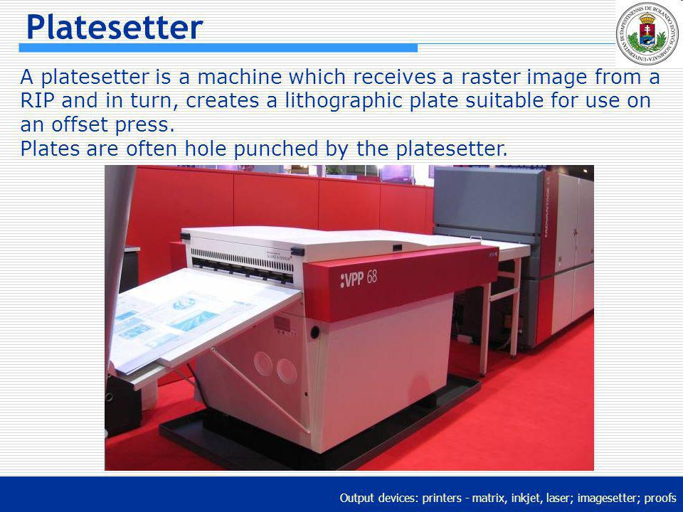 Output devices: printers - matrix, inkjet, laser; imagesetter; proofs Platesetter A platesetter is a machine which receives a raster image from a RIP
