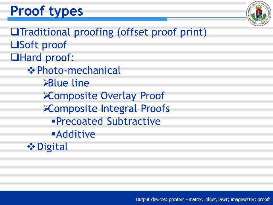 Output devices: printers - matrix, inkjet, laser; imagesetter; proofs Proof types Traditional proofing (offset proof print) Soft proof Hard proof: Pho