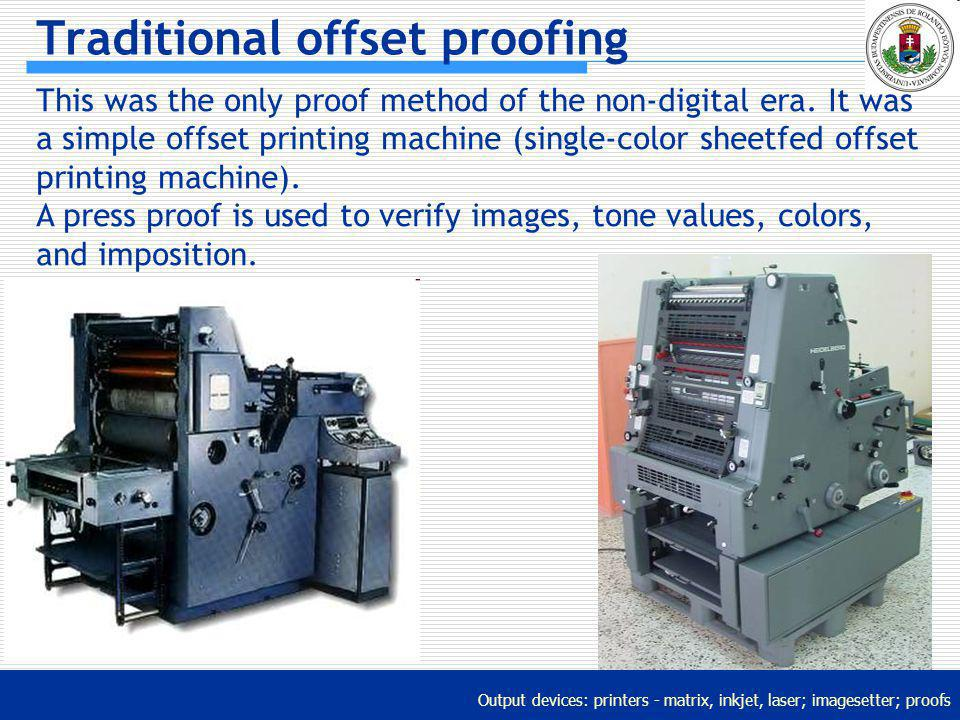 Output devices: printers - matrix, inkjet, laser; imagesetter; proofs Traditional offset proofing This was the only proof method of the non-digital er