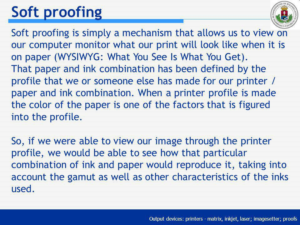 Output devices: printers - matrix, inkjet, laser; imagesetter; proofs Soft proofing Soft proofing is simply a mechanism that allows us to view on our