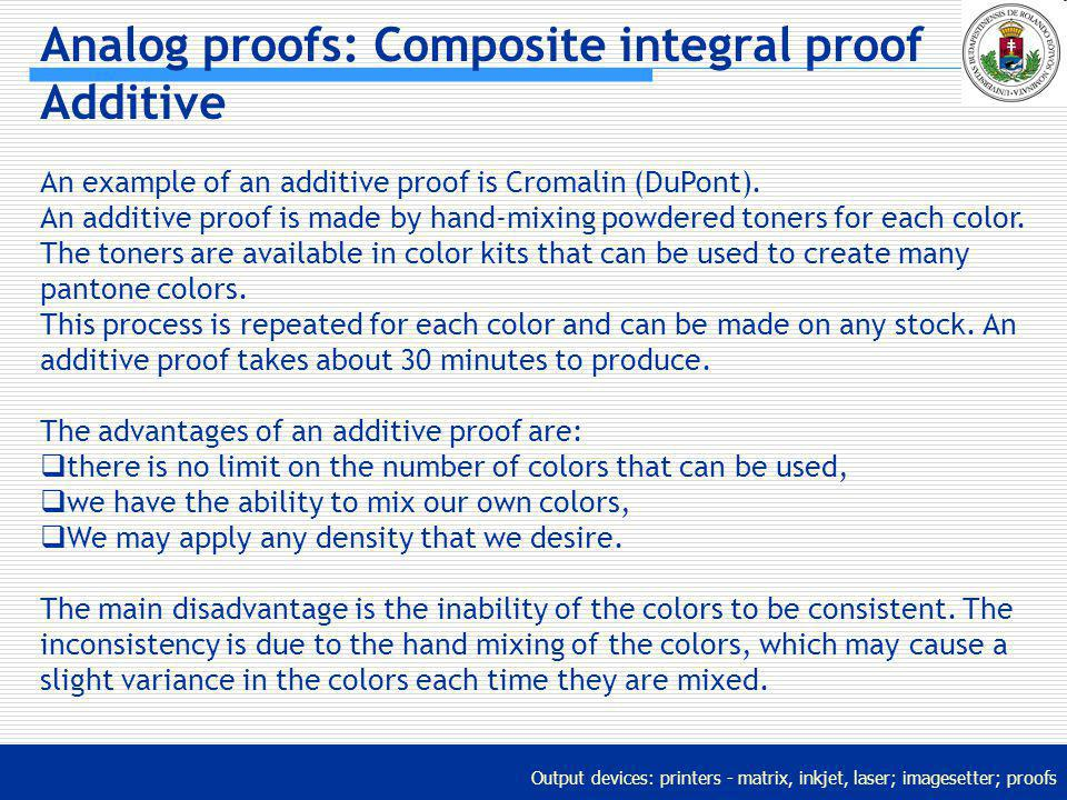 Output devices: printers - matrix, inkjet, laser; imagesetter; proofs Analog proofs: Composite integral proof Additive An example of an additive proof