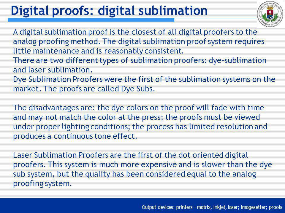 Output devices: printers - matrix, inkjet, laser; imagesetter; proofs Digital proofs: digital sublimation A digital sublimation proof is the closest o