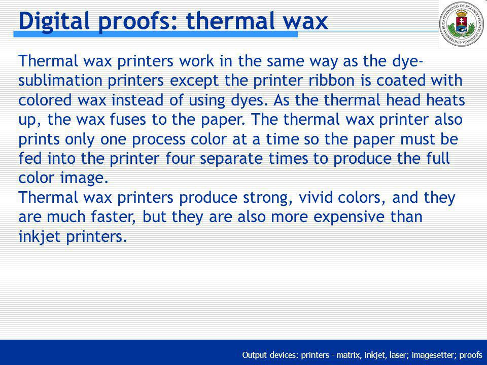 Output devices: printers - matrix, inkjet, laser; imagesetter; proofs Digital proofs: thermal wax Thermal wax printers work in the same way as the dye