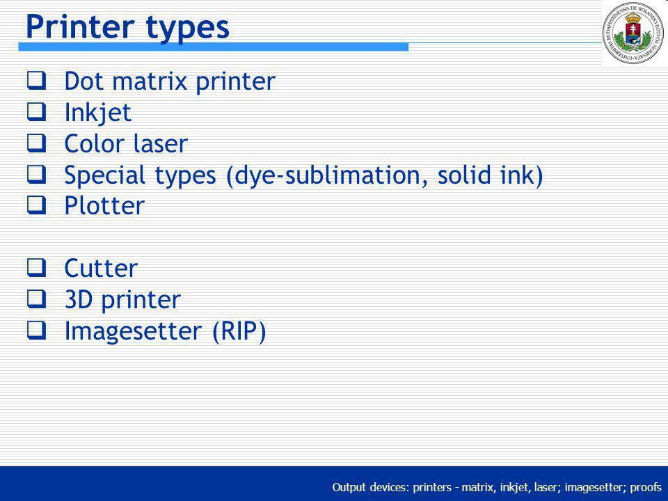 Output devices: printers - matrix, inkjet, laser; imagesetter; proofs Printer types Dot matrix printer Inkjet Color laser Special types (dye-sublimati