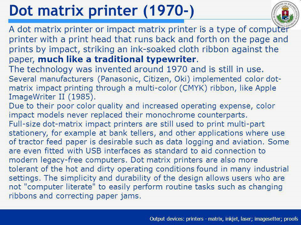 Output devices: printers - matrix, inkjet, laser; imagesetter; proofs Dot matrix printer (1970-) A dot matrix printer or impact matrix printer is a ty