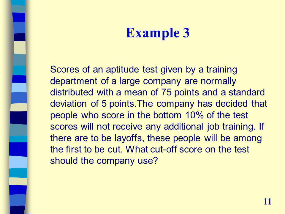 Example 3 Scores of an aptitude test given by a training department of a large company are normally distributed with a mean of 75 points and a standard deviation of 5 points.The company has decided that people who score in the bottom 10% of the test scores will not receive any additional job training.
