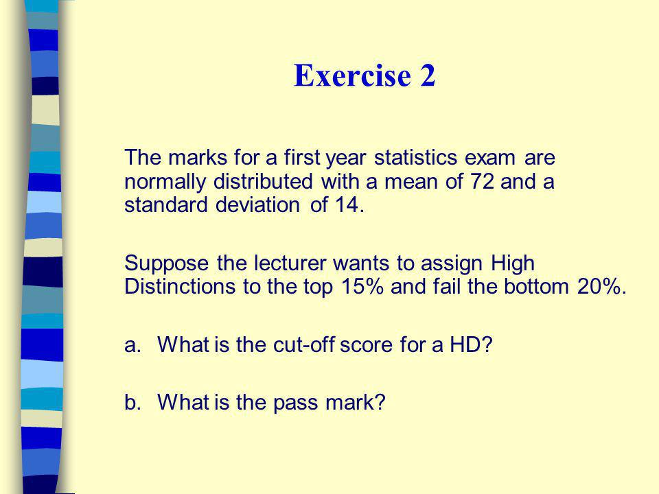 Exercise 2 The marks for a first year statistics exam are normally distributed with a mean of 72 and a standard deviation of 14.