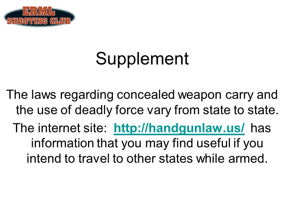 Supplement The laws regarding concealed weapon carry and the use of deadly force vary from state to state. The internet site: http://handgunlaw.us/ ha