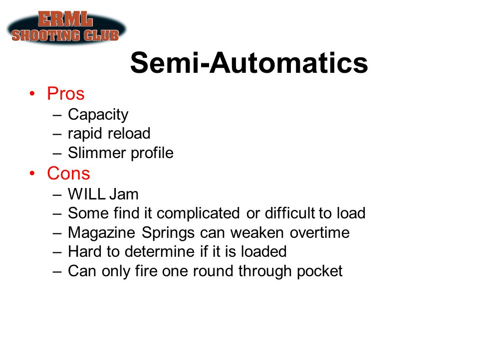 Semi-Automatics Pros –Capacity –rapid reload –Slimmer profile Cons –WILL Jam –Some find it complicated or difficult to load –Magazine Springs can weak