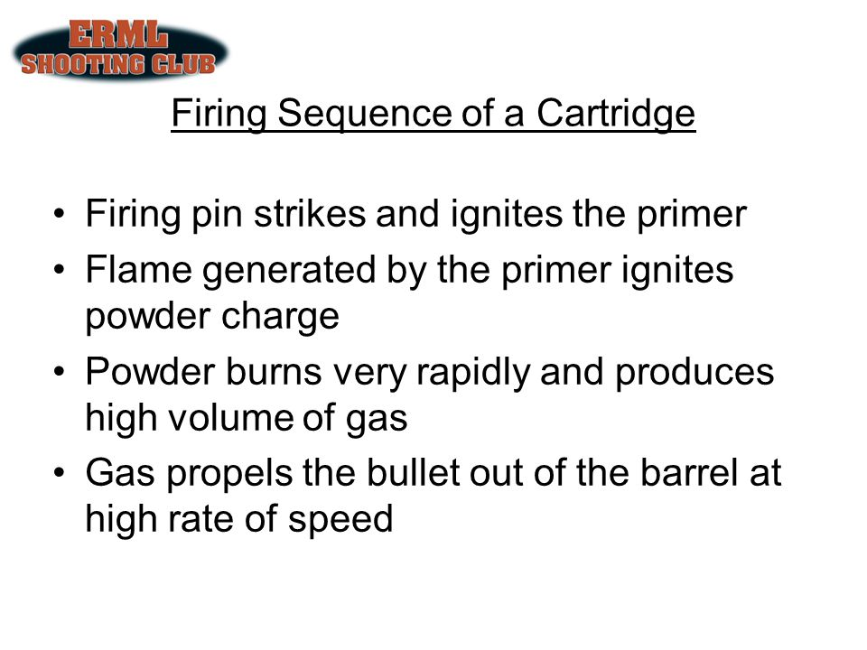 Firing Sequence of a Cartridge Firing pin strikes and ignites the primer Flame generated by the primer ignites powder charge Powder burns very rapidly