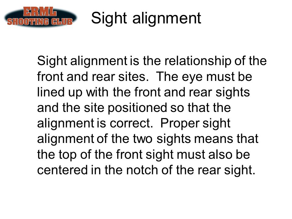 Sight alignment Sight alignment is the relationship of the front and rear sites. The eye must be lined up with the front and rear sights and the site