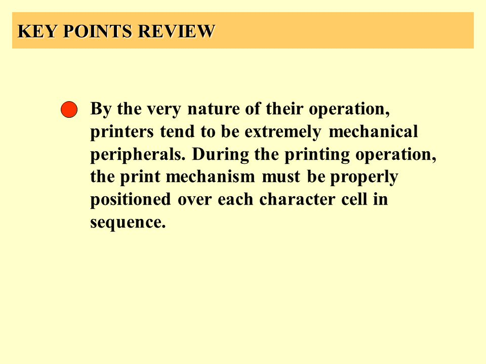 KEY POINTS REVIEW By the very nature of their operation, printers tend to be extremely mechanical peripherals. During the printing operation, the prin