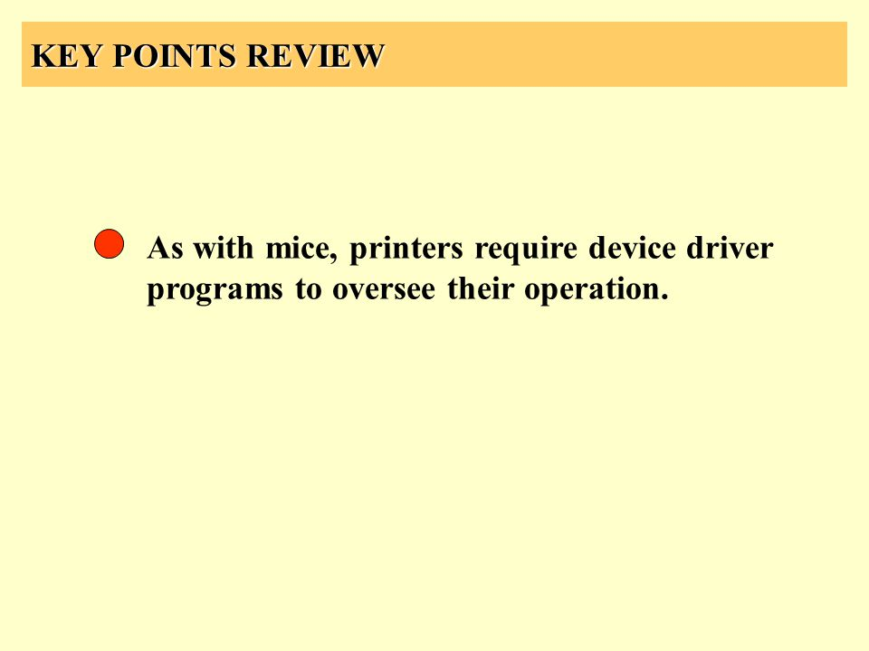 KEY POINTS REVIEW As with mice, printers require device driver programs to oversee their operation.