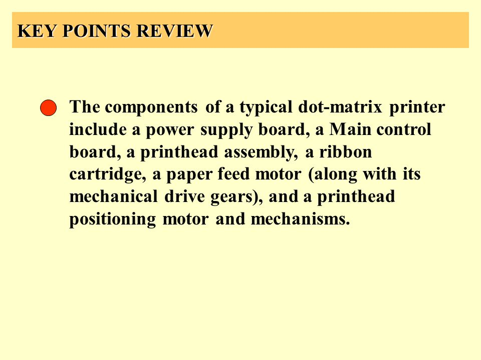 KEY POINTS REVIEW The components of a typical dot-matrix printer include a power supply board, a Main control board, a printhead assembly, a ribbon ca