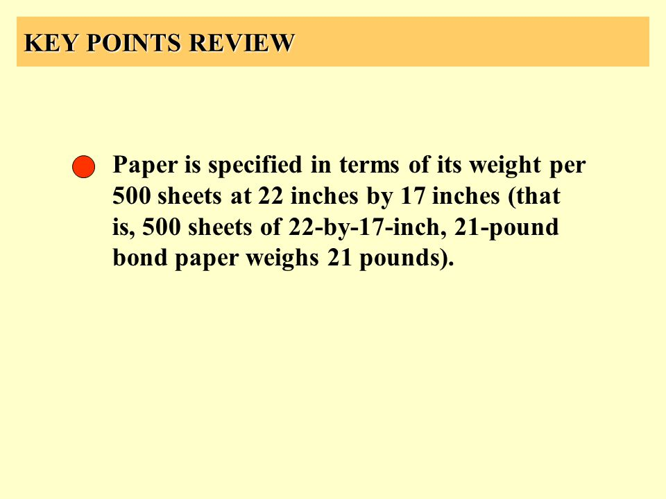 KEY POINTS REVIEW Paper is specified in terms of its weight per 500 sheets at 22 inches by 17 inches (that is, 500 sheets of 22-by-17-inch, 21-pound b