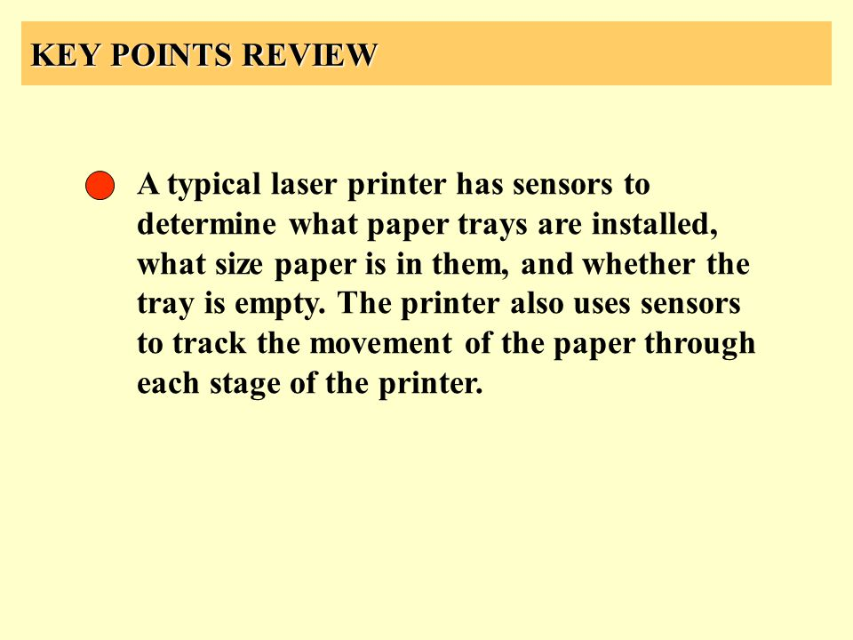 KEY POINTS REVIEW A typical laser printer has sensors to determine what paper trays are installed, what size paper is in them, and whether the tray is