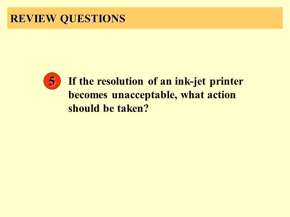 REVIEW QUESTIONS 5 If the resolution of an ink-jet printer becomes unacceptable, what action should be taken?