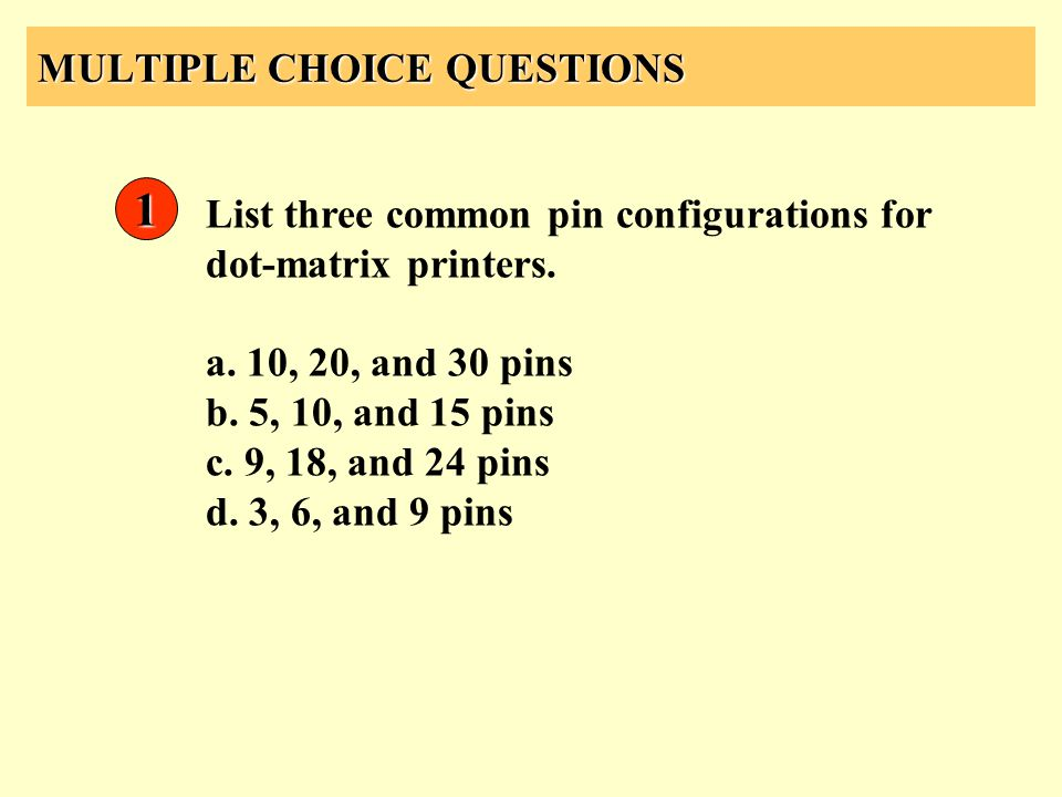 MULTIPLE CHOICE QUESTIONS 1 List three common pin configurations for dot-matrix printers. a. 10, 20, and 30 pins b. 5, 10, and 15 pins c. 9, 18, and 2