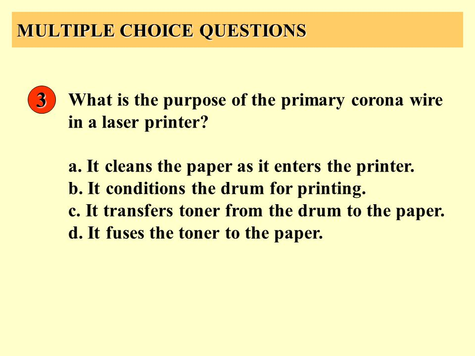 MULTIPLE CHOICE QUESTIONS 3 What is the purpose of the primary corona wire in a laser printer? a. It cleans the paper as it enters the printer. b. It
