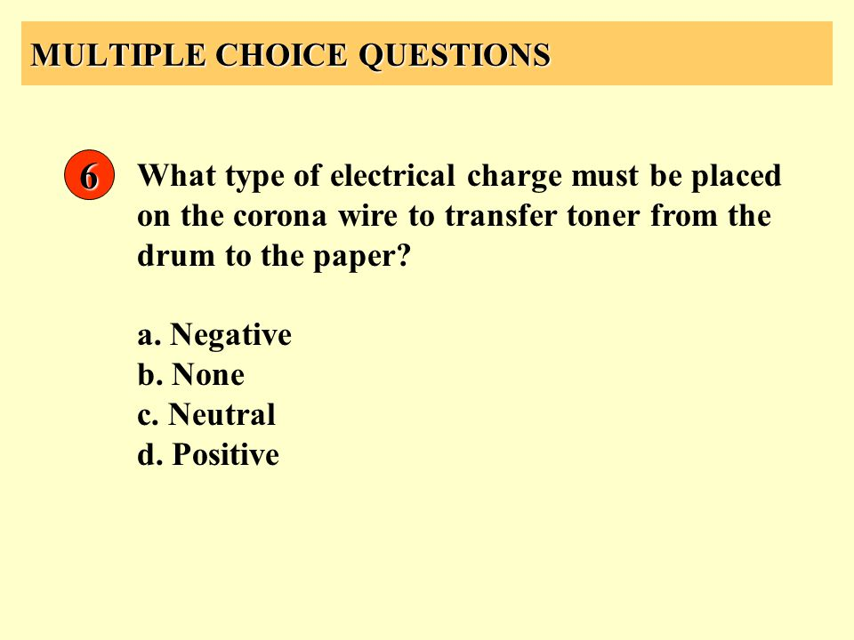 MULTIPLE CHOICE QUESTIONS 6 What type of electrical charge must be placed on the corona wire to transfer toner from the drum to the paper? a. Negative