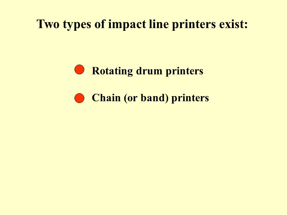 Two types of impact line printers exist: Rotating drum printers Chain (or band) printers
