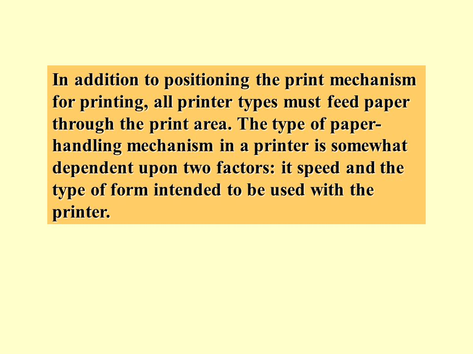 In addition to positioning the print mechanism for printing, all printer types must feed paper through the print area. The type of paper- handling mec